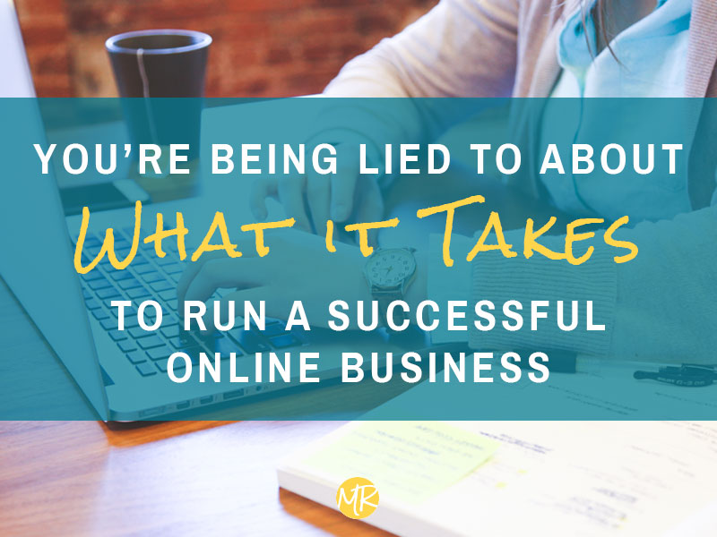 You're being lied to about what it takes to run a successful business online