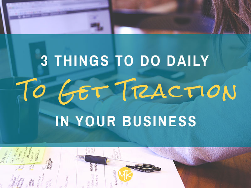 3 things to do daily to get traction in your business